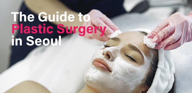 The guide to plastic surgery in Seoul