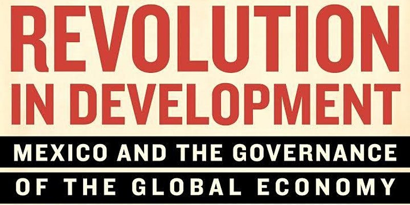 Revolution in Development, Mexico and the Governance of the Global Economy