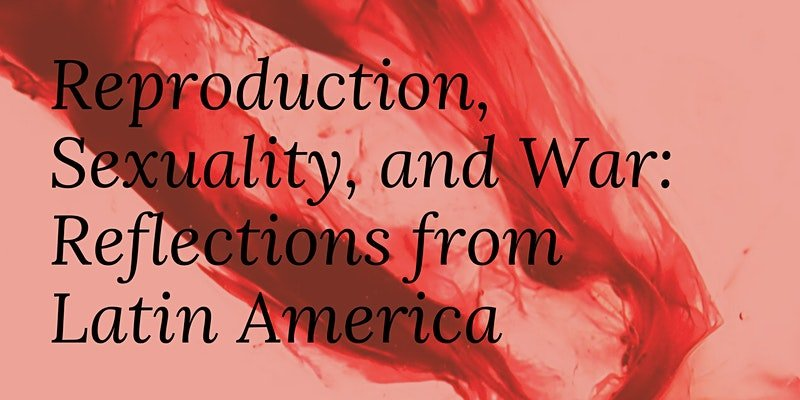 Reproduction, Sexuality, and War: Reflections from Latin America